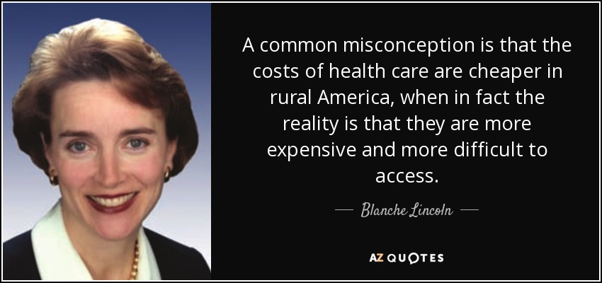 A common misconception is that the costs of health care are cheaper in rural America, when in fact the reality is that they are more expensive and more difficult to access. - Blanche Lincoln