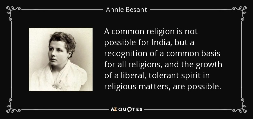 A common religion is not possible for India, but a recognition of a common basis for all religions, and the growth of a liberal, tolerant spirit in religious matters, are possible. - Annie Besant