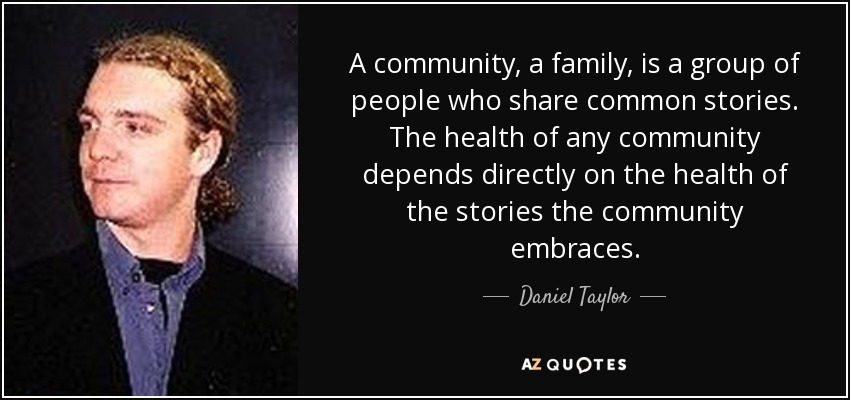 A community, a family, is a group of people who share common stories. The health of any community depends directly on the health of the stories the community embraces. - Daniel Taylor