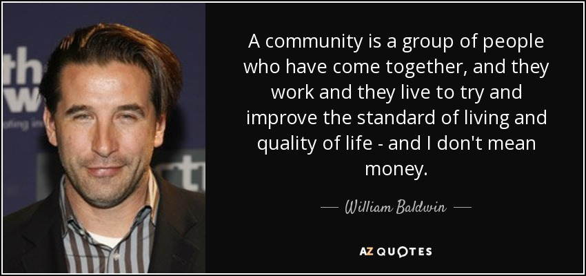 A community is a group of people who have come together, and they work and they live to try and improve the standard of living and quality of life - and I don't mean money. - William Baldwin