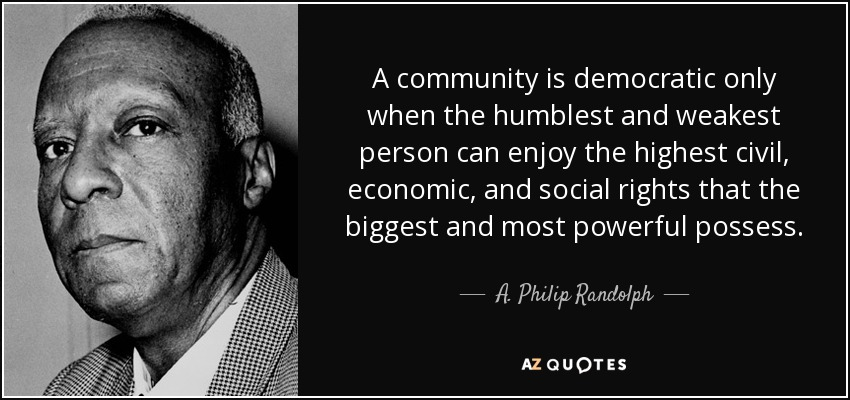 A community is democratic only when the humblest and weakest person can enjoy the highest civil, economic, and social rights that the biggest and most powerful possess. - A. Philip Randolph