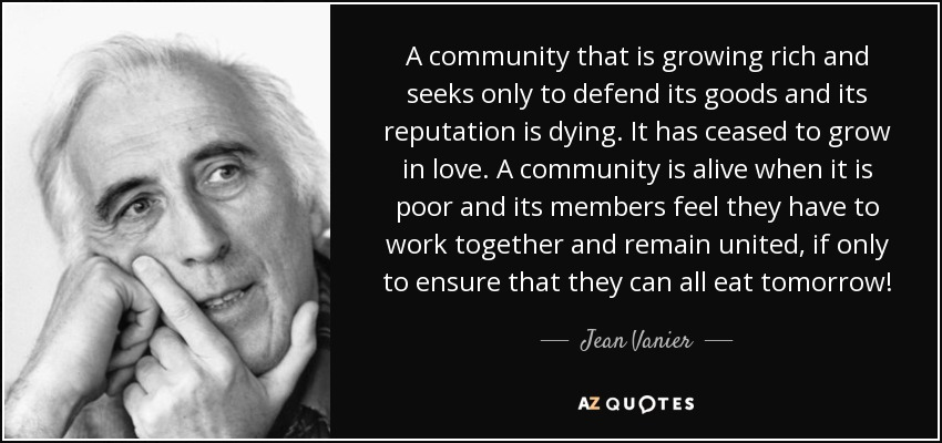 A community that is growing rich and seeks only to defend its goods and its reputation is dying. It has ceased to grow in love. A community is alive when it is poor and its members feel they have to work together and remain united, if only to ensure that they can all eat tomorrow! - Jean Vanier