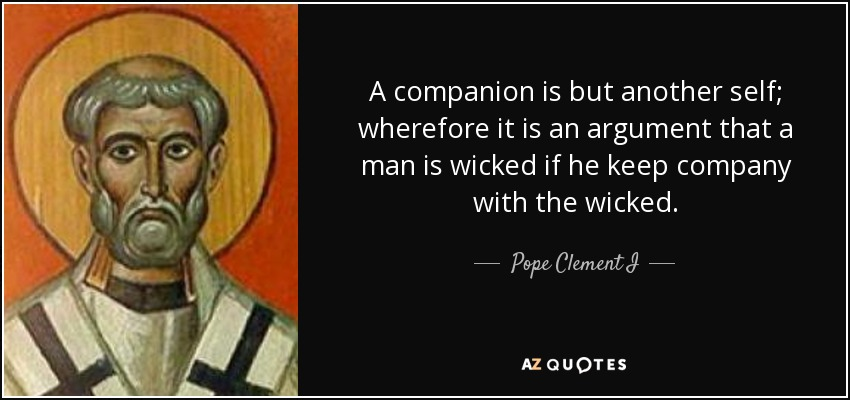 A companion is but another self; wherefore it is an argument that a man is wicked if he keep company with the wicked. - Pope Clement I