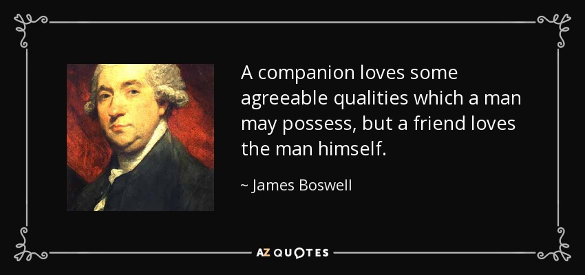 A companion loves some agreeable qualities which a man may possess, but a friend loves the man himself. - James Boswell