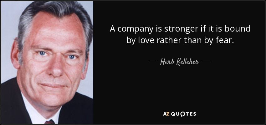A company is stronger if it is bound by love rather than by fear. - Herb Kelleher
