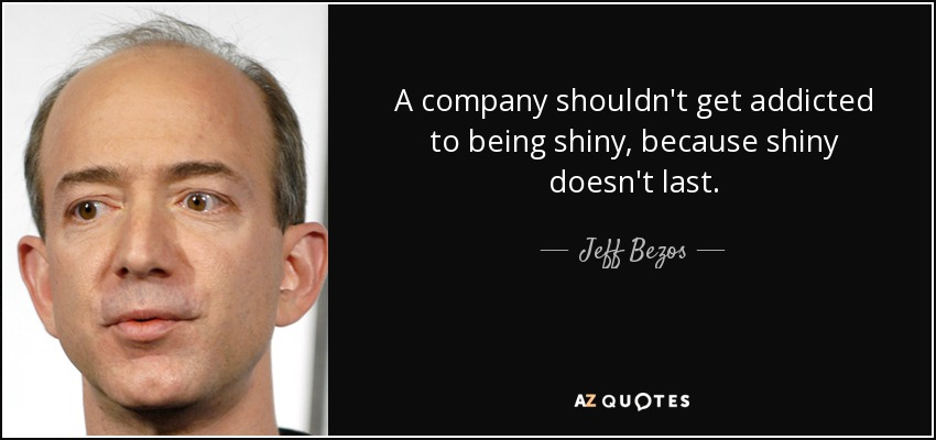 A company shouldn't get addicted to being shiny, because shiny doesn't last. - Jeff Bezos
