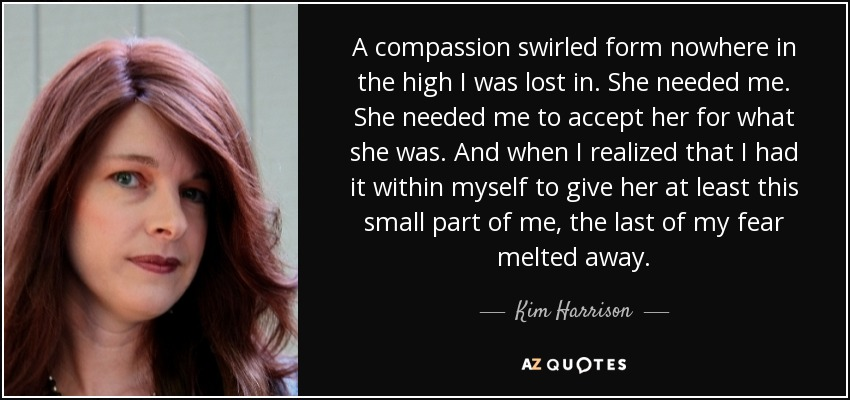 A compassion swirled form nowhere in the high I was lost in. She needed me. She needed me to accept her for what she was. And when I realized that I had it within myself to give her at least this small part of me, the last of my fear melted away. - Kim Harrison