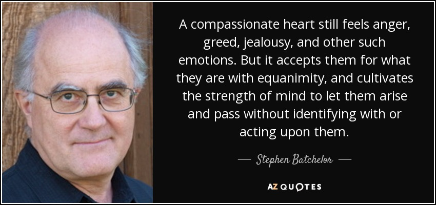 A compassionate heart still feels anger, greed, jealousy, and other such emotions. But it accepts them for what they are with equanimity, and cultivates the strength of mind to let them arise and pass without identifying with or acting upon them. - Stephen Batchelor
