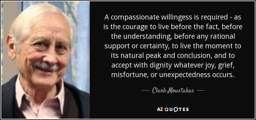 A compassionate willingess is required - as is the courage to live before the fact, before the understanding, before any rational support or certainty, to live the moment to its natural peak and conclusion, and to accept with dignity whatever joy, grief, misfortune, or unexpectedness occurs. - Clark Moustakas