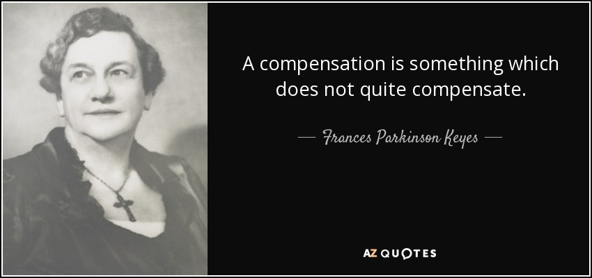 ... a compensation is something which does not quite compensate ... - Frances Parkinson Keyes