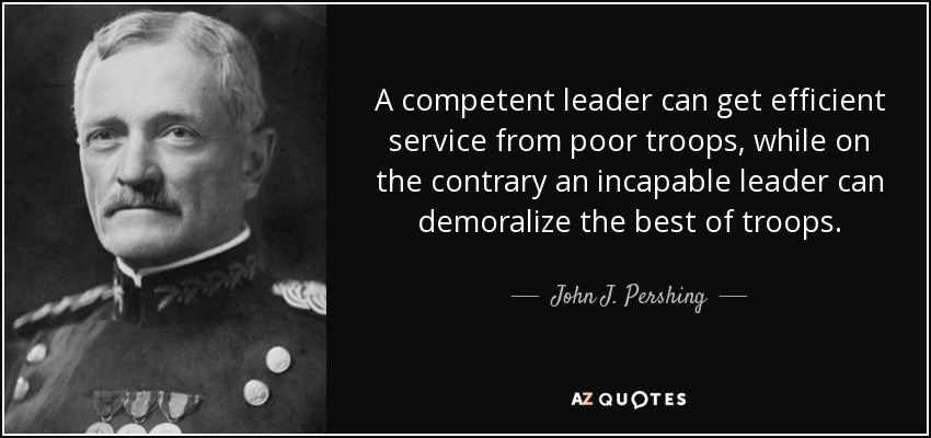 A competent leader can get efficient service from poor troops, while on the contrary an incapable leader can demoralize the best of troops. - John J. Pershing