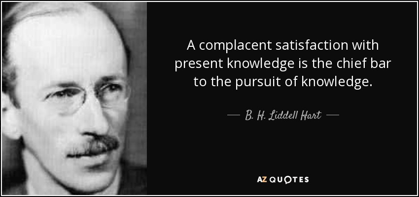 A complacent satisfaction with present knowledge is the chief bar to the pursuit of knowledge. - B. H. Liddell Hart