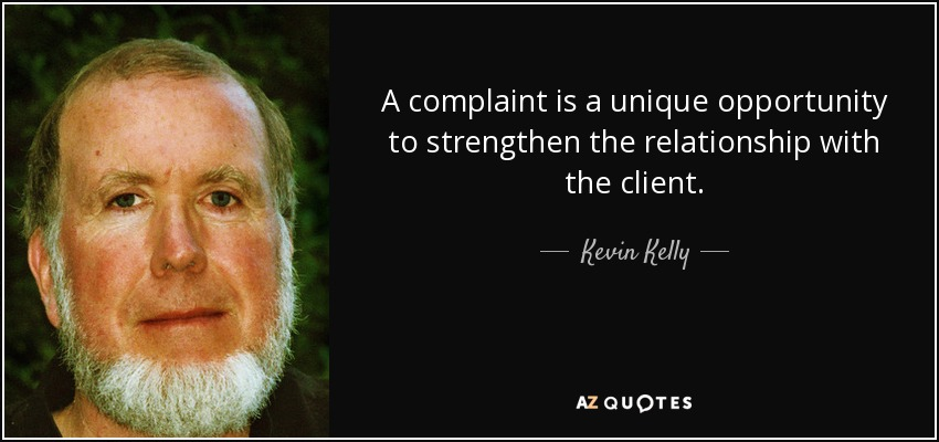 A complaint is a unique opportunity to strengthen the relationship with the client. - Kevin Kelly
