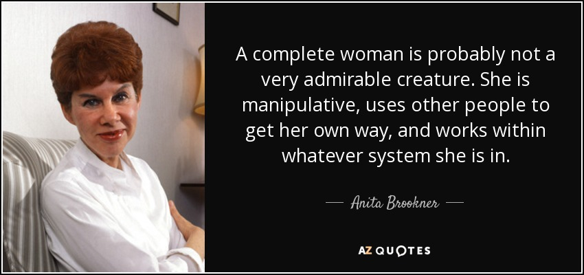 A complete woman is probably not a very admirable creature. She is manipulative, uses other people to get her own way, and works within whatever system she is in. - Anita Brookner