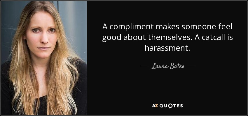 A compliment makes someone feel good about themselves. A catcall is harassment. - Laura Bates