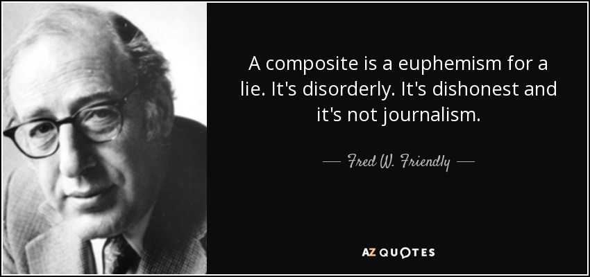 A composite is a euphemism for a lie. It's disorderly. It's dishonest and it's not journalism. - Fred W. Friendly
