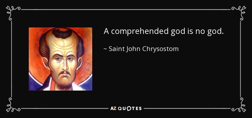 A comprehended god is no god. - Saint John Chrysostom