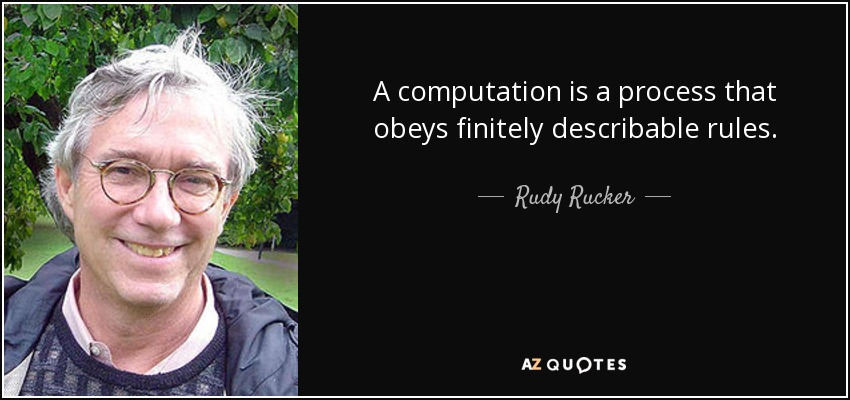 A computation is a process that obeys finitely describable rules. - Rudy Rucker