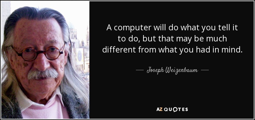 A computer will do what you tell it to do, but that may be much different from what you had in mind. - Joseph Weizenbaum