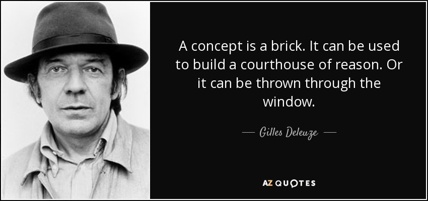 A concept is a brick. It can be used to build a courthouse of reason. Or it can be thrown through the window. - Gilles Deleuze