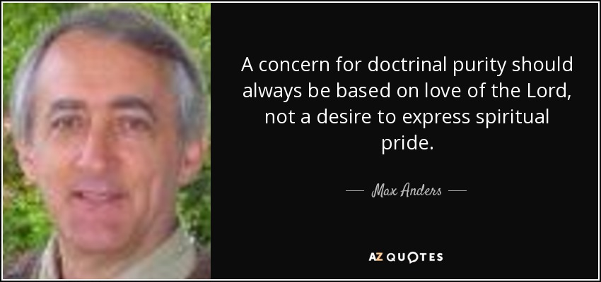 A concern for doctrinal purity should always be based on love of the Lord, not a desire to express spiritual pride. - Max Anders