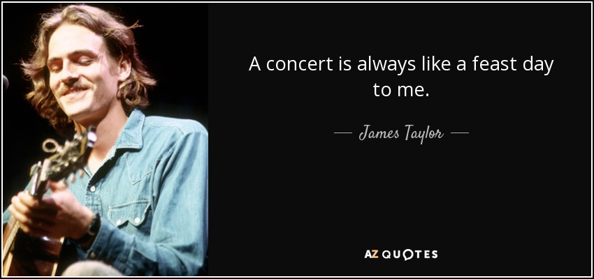 A concert is always like a feast day to me. - James Taylor