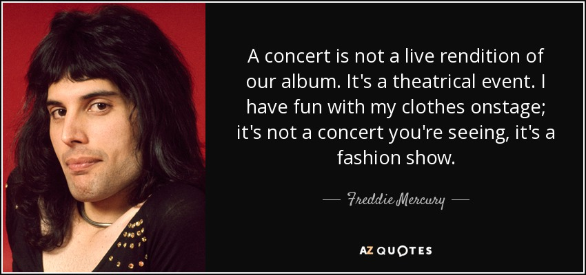 A concert is not a live rendition of our album. It's a theatrical event. I have fun with my clothes onstage; it's not a concert you're seeing, it's a fashion show. - Freddie Mercury