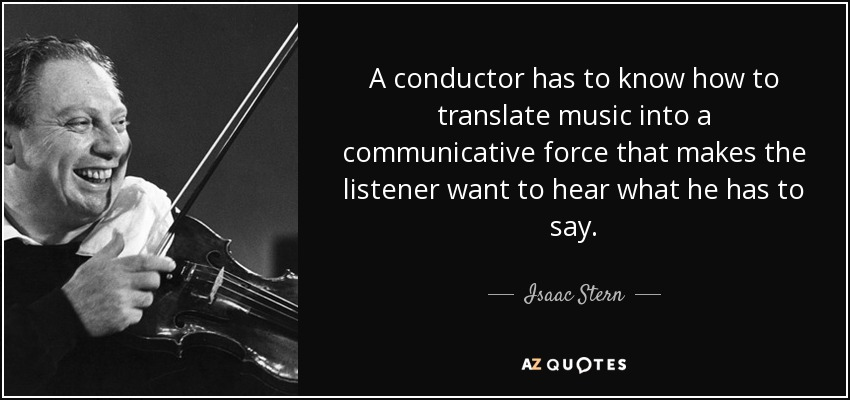 A conductor has to know how to translate music into a communicative force that makes the listener want to hear what he has to say. - Isaac Stern
