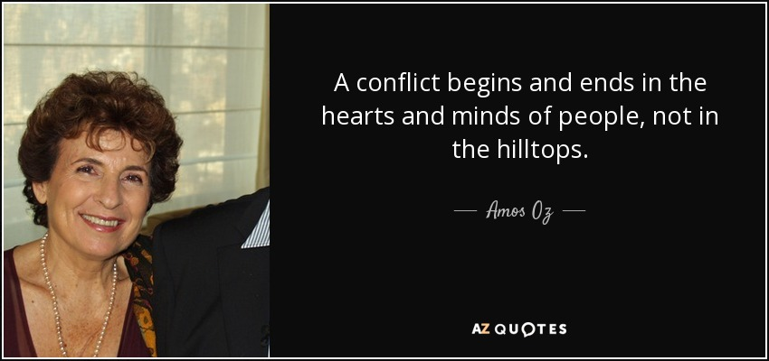 A conflict begins and ends in the hearts and minds of people, not in the hilltops. - Amos Oz