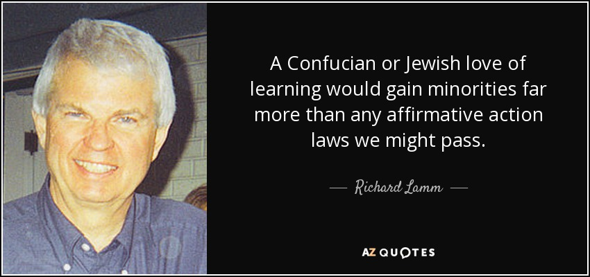 A Confucian or Jewish love of learning would gain minorities far more than any affirmative action laws we might pass. - Richard Lamm