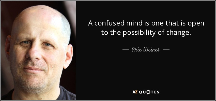 A confused mind is one that is open to the possibility of change. - Eric Weiner