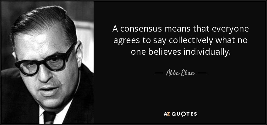 A consensus means that everyone agrees to say collectively what no one believes individually. - Abba Eban
