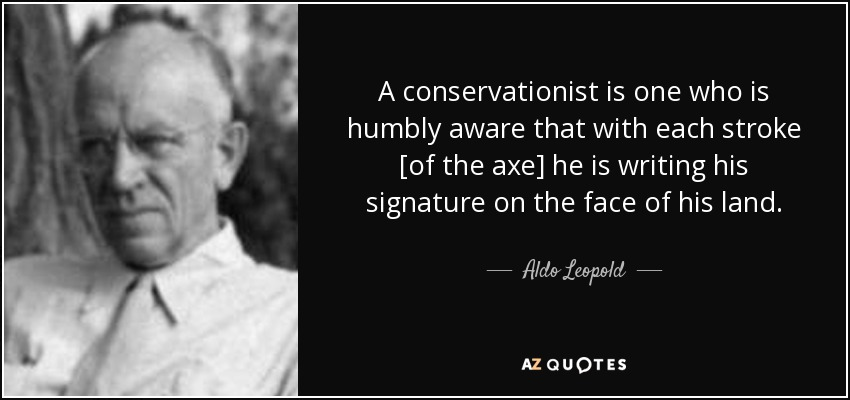 A conservationist is one who is humbly aware that with each stroke [of the axe] he is writing his signature on the face of the land. - Aldo Leopold