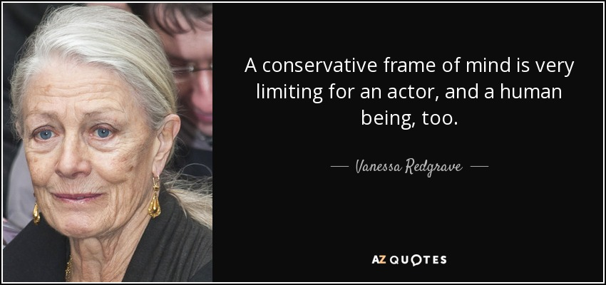 A conservative frame of mind is very limiting for an actor, and a human being, too. - Vanessa Redgrave