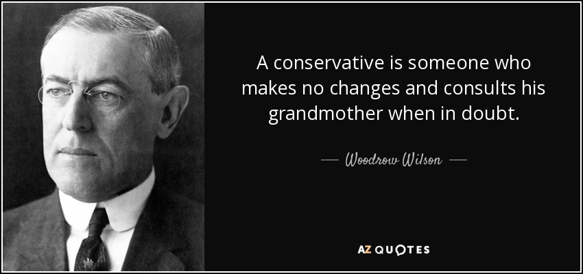 A conservative is someone who makes no changes and consults his grandmother when in doubt. - Woodrow Wilson