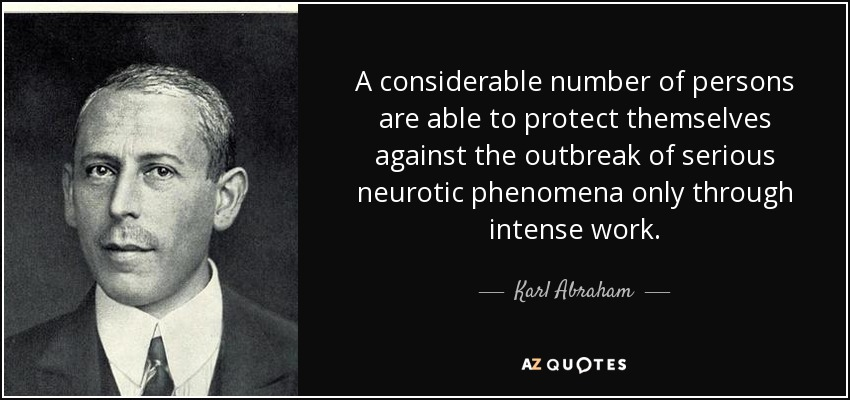 A considerable number of persons are able to protect themselves against the outbreak of serious neurotic phenomena only through intense work. - Karl Abraham