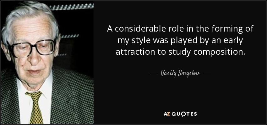 A considerable role in the forming of my style was played by an early attraction to study composition. - Vasily Smyslov