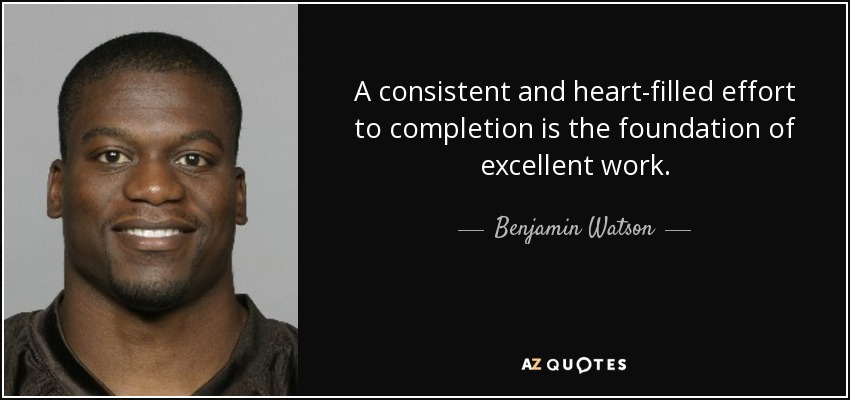 A consistent and heart-filled effort to completion is the foundation of excellent work. - Benjamin Watson