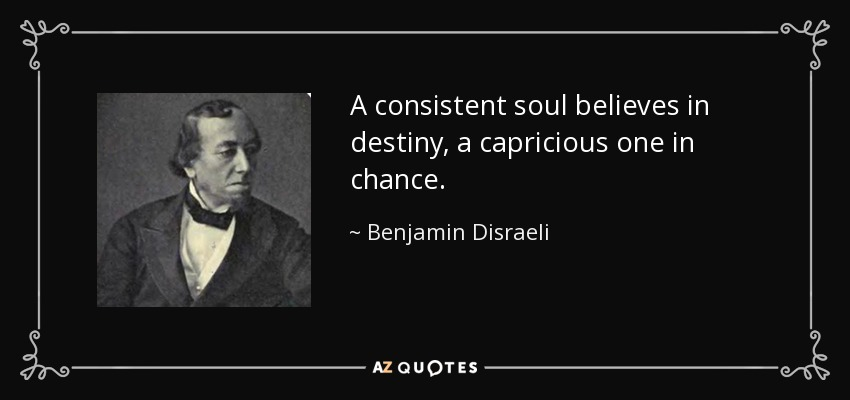 A consistent soul believes in destiny, a capricious one in chance. - Benjamin Disraeli