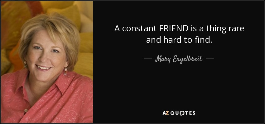 A constant FRIEND is a thing rare and hard to find. - Mary Engelbreit