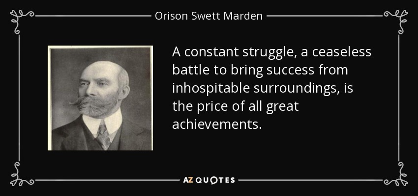 A constant struggle, a ceaseless battle to bring success from inhospitable surroundings, is the price of all great achievements. - Orison Swett Marden