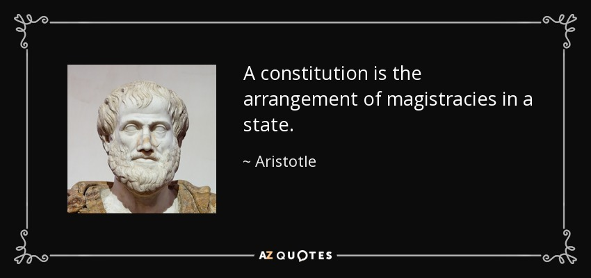 A constitution is the arrangement of magistracies in a state. - Aristotle