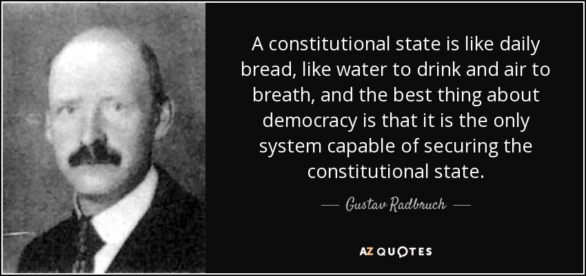 A constitutional state is like daily bread, like water to drink and air to breath, and the best thing about democracy is that it is the only system capable of securing the constitutional state. - Gustav Radbruch
