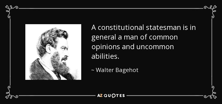 A constitutional statesman is in general a man of common opinions and uncommon abilities. - Walter Bagehot