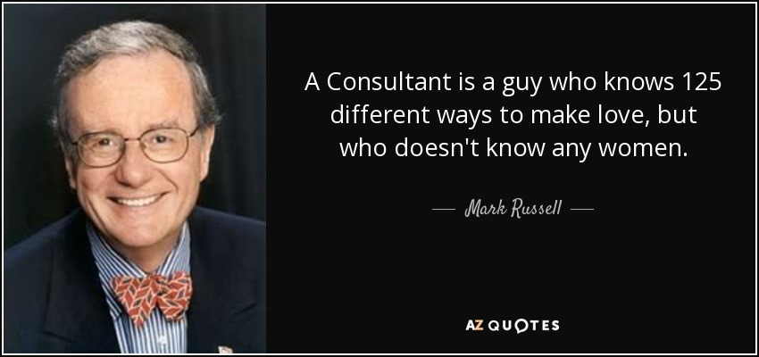 A Consultant is a guy who knows 125 different ways to make love, but who doesn't know any women. - Mark Russell