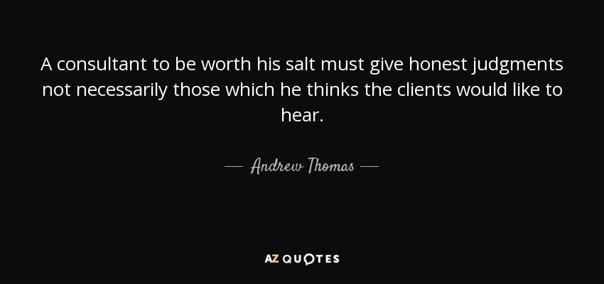 A consultant to be worth his salt must give honest judgments not necessarily those which he thinks the clients would like to hear. - Andrew Thomas