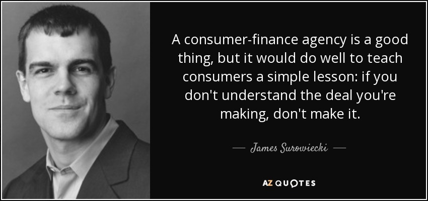 A consumer-finance agency is a good thing, but it would do well to teach consumers a simple lesson: if you don't understand the deal you're making, don't make it. - James Surowiecki