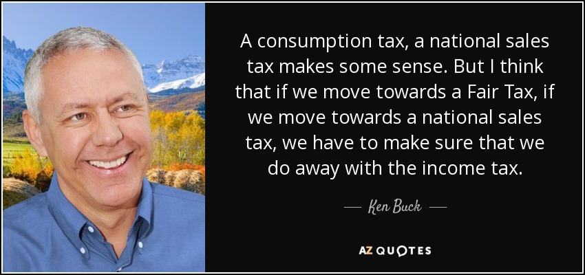 A consumption tax, a national sales tax makes some sense. But I think that if we move towards a Fair Tax, if we move towards a national sales tax, we have to make sure that we do away with the income tax. - Ken Buck