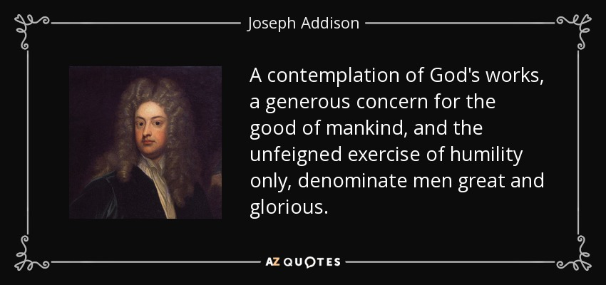 A contemplation of God's works, a generous concern for the good of mankind, and the unfeigned exercise of humility only, denominate men great and glorious. - Joseph Addison