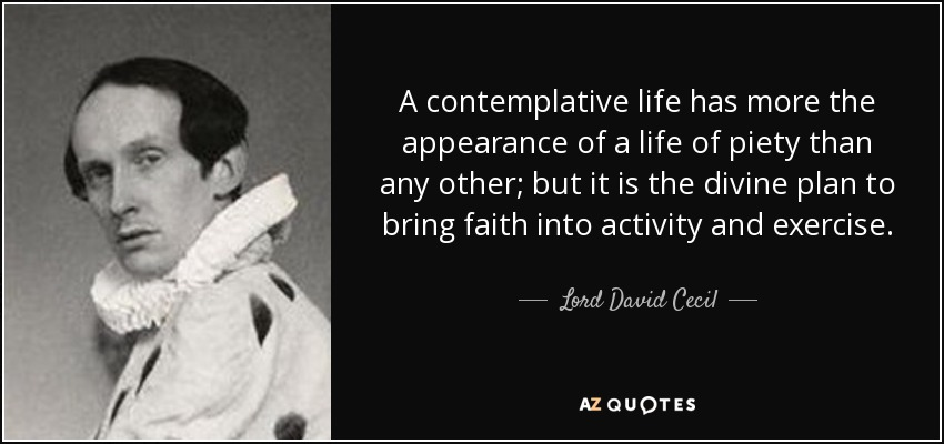 A contemplative life has more the appearance of a life of piety than any other; but it is the divine plan to bring faith into activity and exercise. - Lord David Cecil